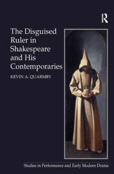 The Disguised Ruler in Shakespeare and his Contemporaries by Kevin A Quarmby